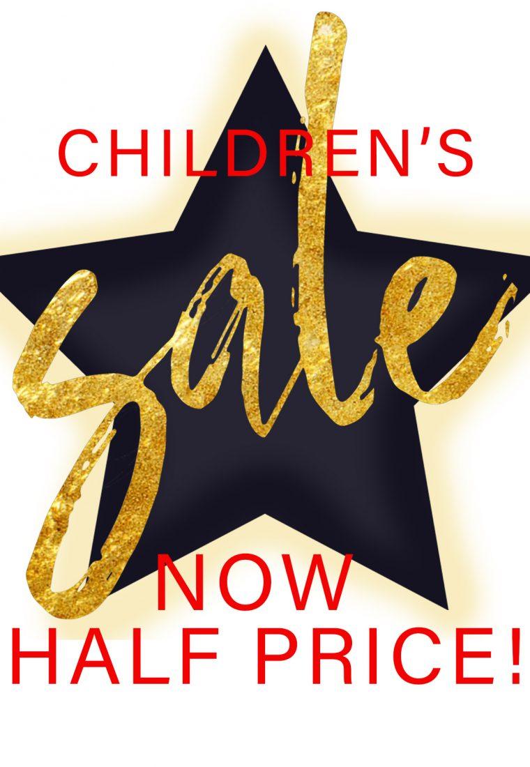 CHILDRENS SALE! NOW HALF PRICE!!
